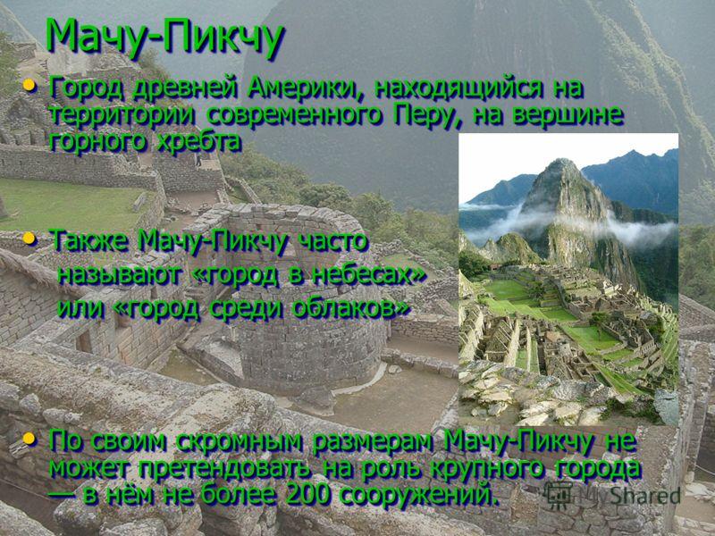 Мачу-ПикчуМачу-Пикчу Город древней Америки, находящийся на территории современного Перу, на вершине горного хребта Город древней Америки, находящийся на территории современного Перу, на вершине горного хребта Также Мачу-Пикчу часто Также Мачу-Пикчу ч