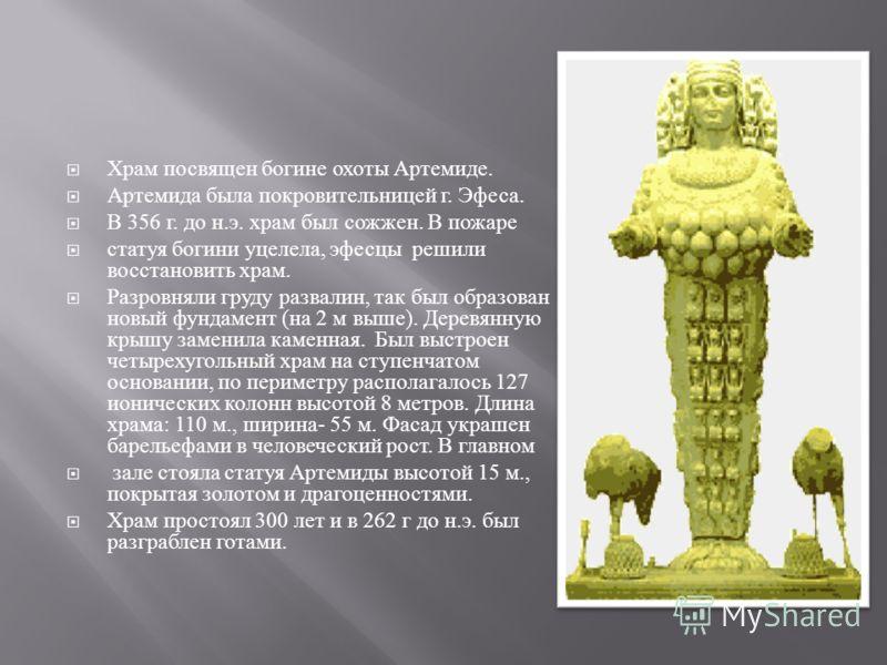 Храм посвящен богине охоты Артемиде. Артемида была покровительницей г. Эфеса. В 356 г. до н. э. храм был сожжен. В пожаре статуя богини уцелела, эфесцы решили восстановить храм. Разровняли груду развалин, так был образован новый фундамент ( на 2 м вы