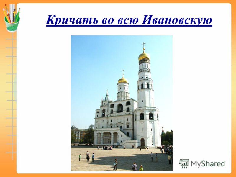 Кричать во всю Ивановскую