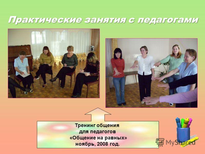 Практические занятия с педагогами Тренинг общения для педагогов «Общение на равных» ноябрь, 2008 год.