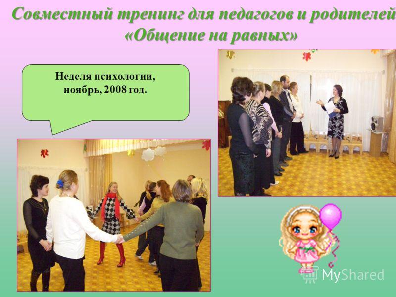 Совместный тренинг для педагогов и родителей «Общение на равных» Неделя психологии, ноябрь, 2008 год.