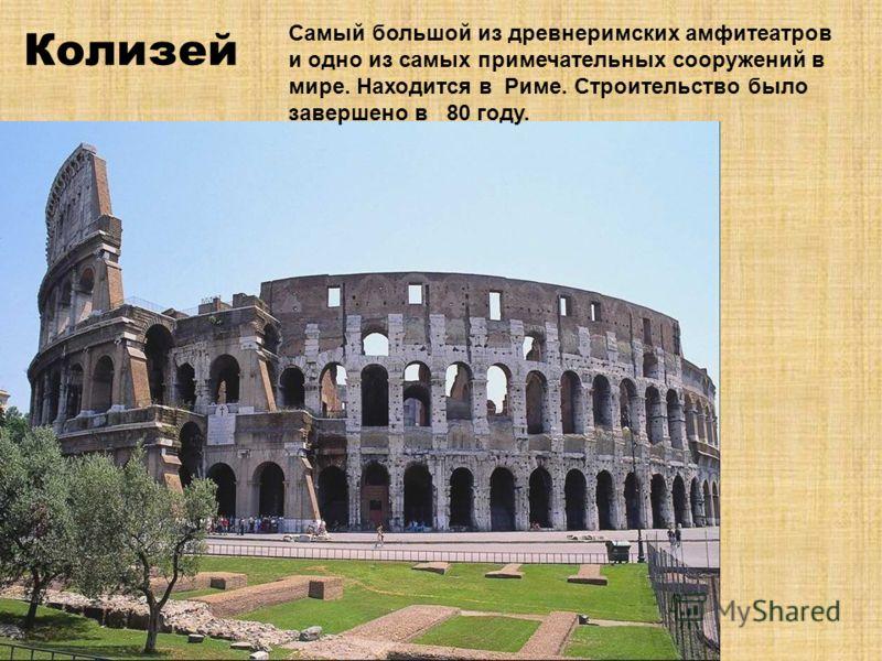 Колизей Самый большой из древнеримских амфитеатров и одно из самых примечательных сооружений в мире. Находится в Риме. Строительство было завершено в 80 году.