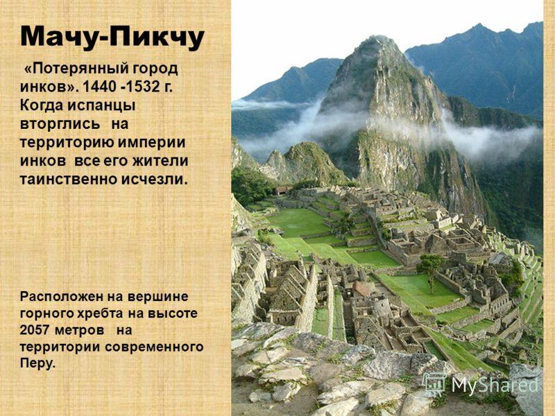 Мачу-Пикчу «Потерянный город инков». 1440 -1532 г. Когда испанцы вторглись на территорию империи инков все его жители таинственно исчезли. Расположен на вершине горного хребта на высоте 2057 метров на территории современного Перу.