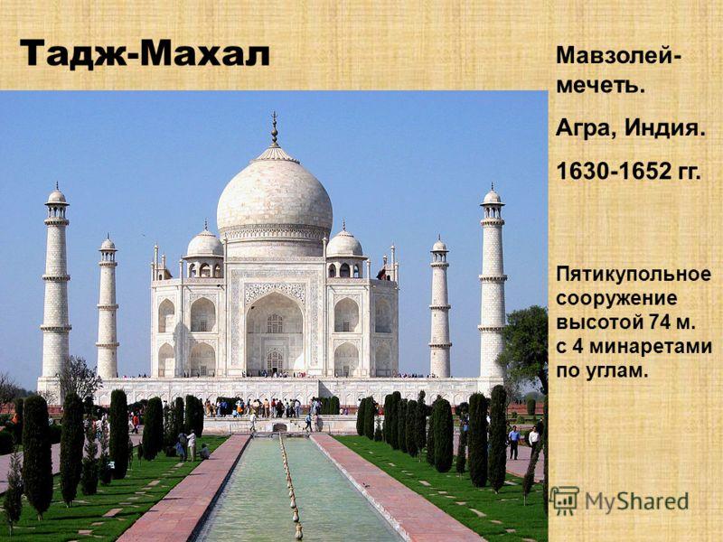 Тадж-Махал Мавзолей- мечеть. Агра, Индия. 1630-1652 гг. Пятикупольное сооружение высотой 74 м. с 4 минаретами по углам.
