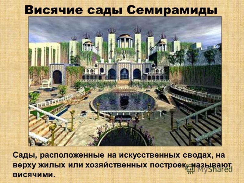 Висячие сады Семирамиды Сады, расположенные на искусственных сводах, на верху жилых или хозяйственных построек, называют висячими.