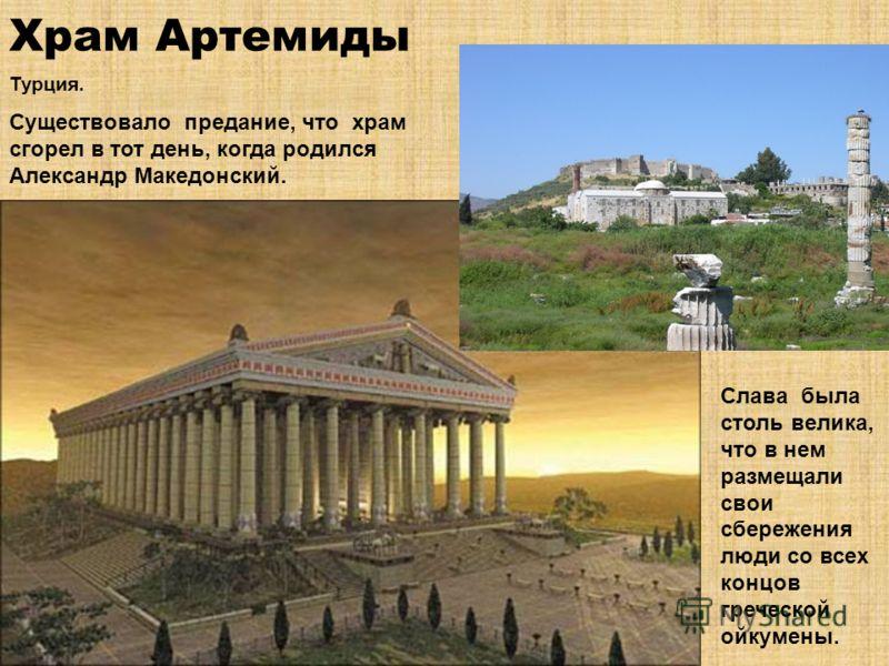 Храм Артемиды Турция. Существовало предание, что храм сгорел в тот день, когда родился Александр Македонский. Слава была столь велика, что в нем размещали свои сбережения люди со всех концов греческой ойкумены.