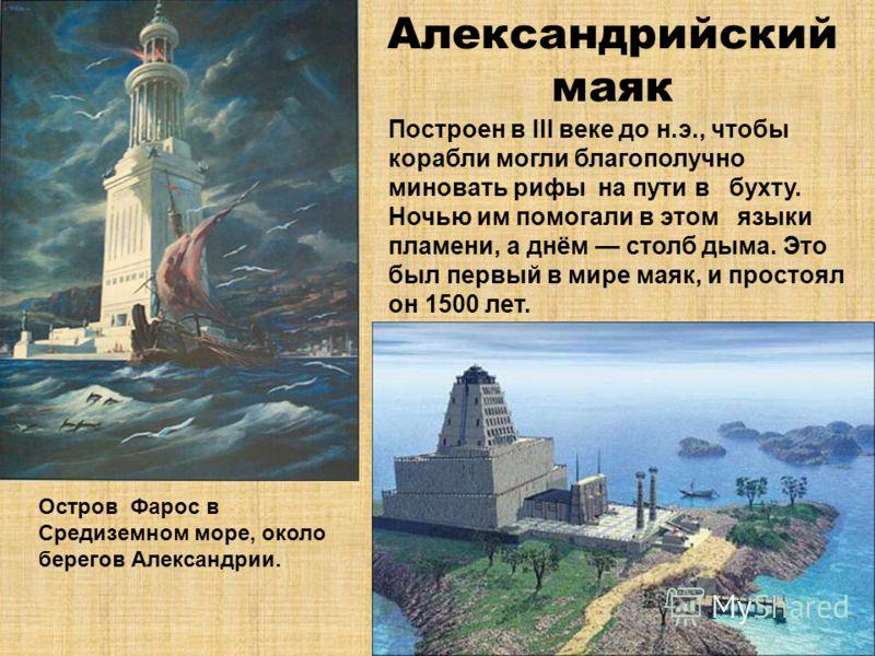 Александрийский маяк Построен в III веке до н.э., чтобы корабли могли благополучно миновать рифы на пути в бухту. Ночью им помогали в этом языки пламени, а днём столб дыма. Это был первый в мире маяк, и простоял он 1500 лет. Остров Фарос в Средиземно
