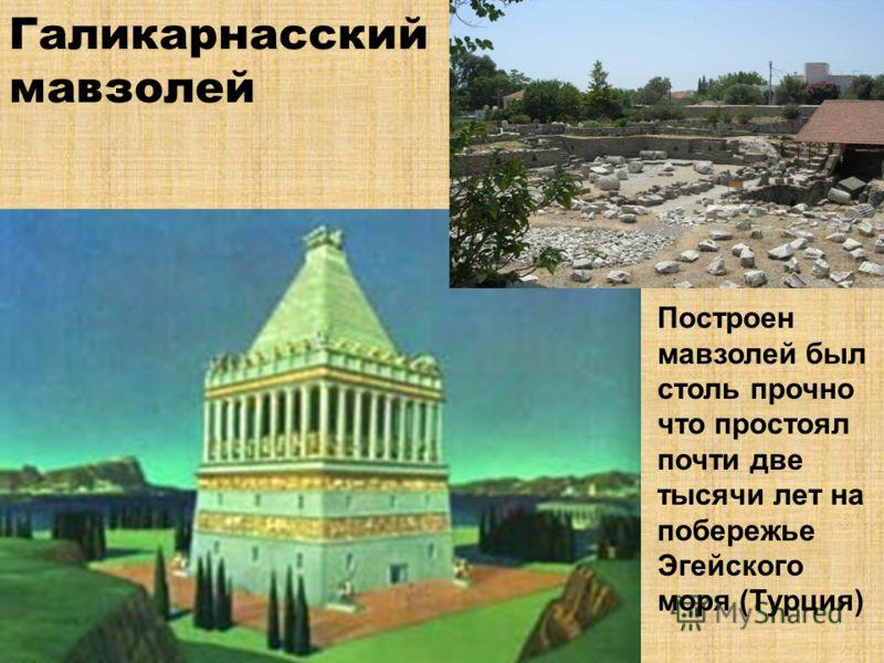 Галикарнасский мавзолей Построен мавзолей был столь прочно что простоял почти две тысячи лет на побережье Эгейского моря (Турция)