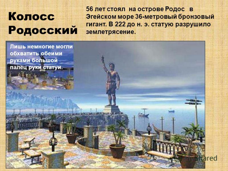 Колосс Родосский 56 лет стоял на острове Родос в Эгейском море 36-метровый бронзовый гигант. В 222 до н. э. статую разрушило землетрясение. Лишь немногие могли обхватить обеими руками большой палец руки статуи.