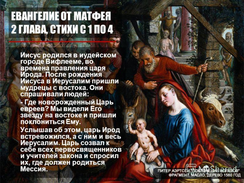 ЕВАНГЕЛИЕ ОТ МАТФЕЯ 2 ГЛАВА, СТИХИ С 1 ПО 4 Иисус родился в иудейском городе Вифлееме, во времена правления царя Ирода. После рождения Иисуса в Иерусалим пришли мудрецы с востока. Они спрашивали людей: - Где новорожденный Царь евреев? Мы видели Его з