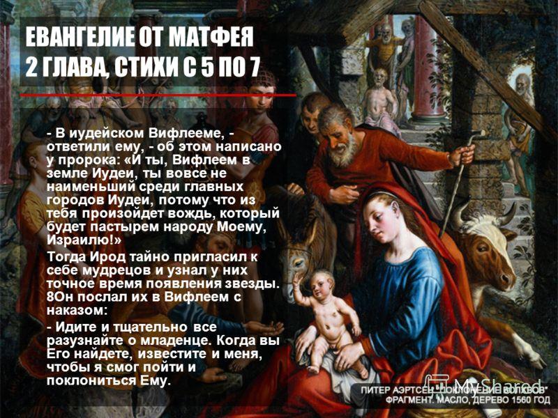 ЕВАНГЕЛИЕ ОТ МАТФЕЯ 2 ГЛАВА, СТИХИ С 5 ПО 7 - В иудейском Вифлееме, - ответили ему, - об этом написано у пророка: «И ты, Вифлеем в земле Иудеи, ты вовсе не наименьший среди главных городов Иудеи, потому что из тебя произойдет вождь, который будет пас