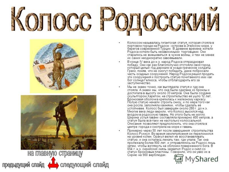 Колоссом называлась гигантская статуя, которая стояла в портовом городе на Родосе - острове в Эгейском море, у берегов современной Турции. В древние времена жители Родоса хотели быть независимыми торговцами. Они старались не вмешиваться в чужие войны