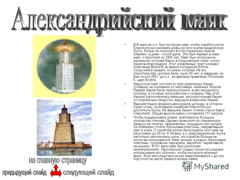 В III веке до н.э. был построен маяк, чтобы корабли могли благополучно миновать рифы на пути в александрийскую бухту. Ночью им помогало в этом отражение языков пламени, а днём - столб дыма. Это был первый в мире маяк, и простоял он 1500 лет. Маяк был