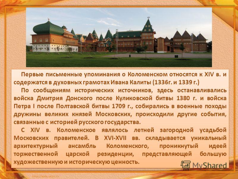 Первые письменные упоминания о Коломенском относятся к XIV в. и содержатся в духовных грамотах Ивана Калиты (1336г. и 1339 г.) По сообщениям исторических источников, здесь останавливались войска Дмитрия Донского после Куликовской битвы 1380 г. и войс