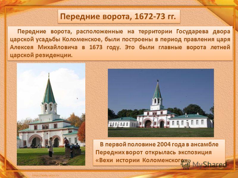 Передние ворота, 1672-73 гг. Передние ворота, расположенные на территории Государева двора царской усадьбы Коломенское, были построены в период правления царя Алексея Михайловича в 1673 году. Это были главные ворота летней царской резиденции. В перво