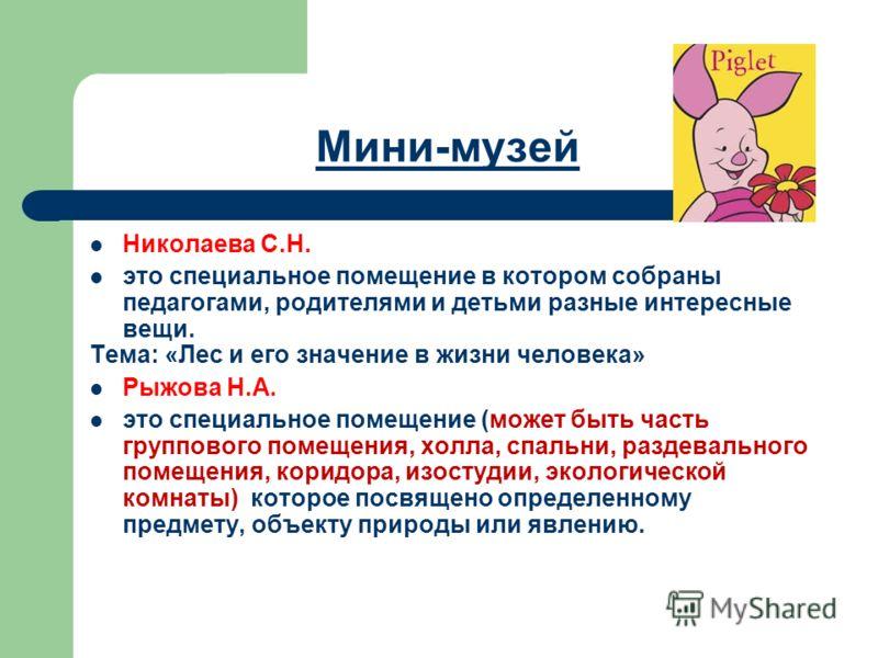 Мини-музей Николаева С.Н. это специальное помещение в котором собраны педагогами, родителями и детьми разные интересные вещи. Тема: «Лес и его значение в жизни человека» Рыжова Н.А. это специальное помещение (может быть часть группового помещения, хо