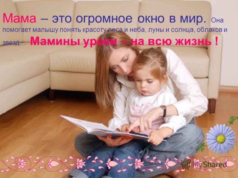 Мама – это огромное окно в мир. Она помогает малышу понять красоту леса и неба, луны и солнца, облаков и звезд… Мамины уроки – на всю жизнь !