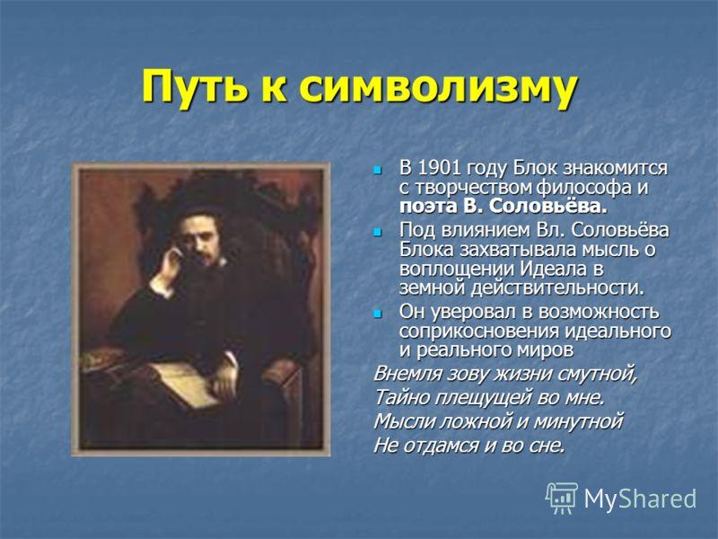 Путь к символизму В 1901 году Блок знакомится с творчеством философа и поэта В. Соловьёва. В 1901 году Блок знакомится с творчеством философа и поэта В. Соловьёва. Под влиянием Вл. Соловьёва Блока захватывала мысль о воплощении Идеала в земной действ