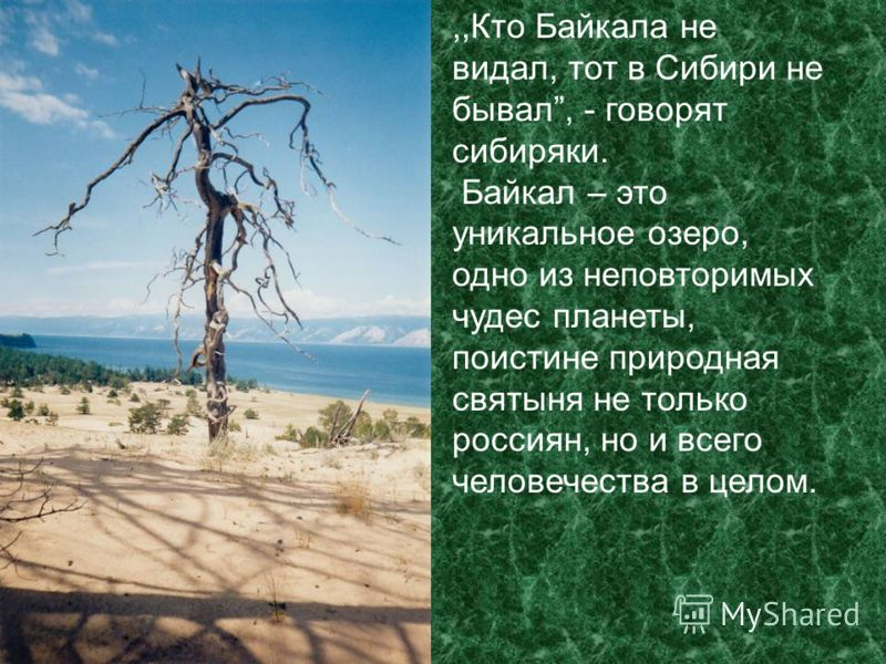 ,,Кто Байкала не видал, тот в Сибири не бывал, - говорят сибиряки. Байкал – это уникальное озеро, одно из неповторимых чудес планеты, поистине природная святыня не только россиян, но и всего человечества в целом.
