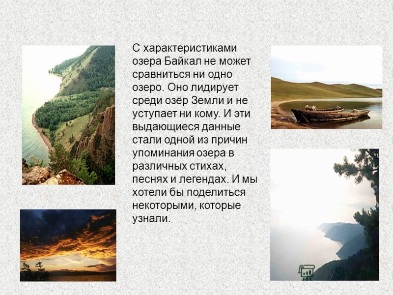 С характеристиками озера Байкал не может сравниться ни одно озеро. Оно лидирует среди озёр Земли и не уступает ни кому. И эти выдающиеся данные стали одной из причин упоминания озера в различных стихах, песнях и легендах. И мы хотели бы поделиться не