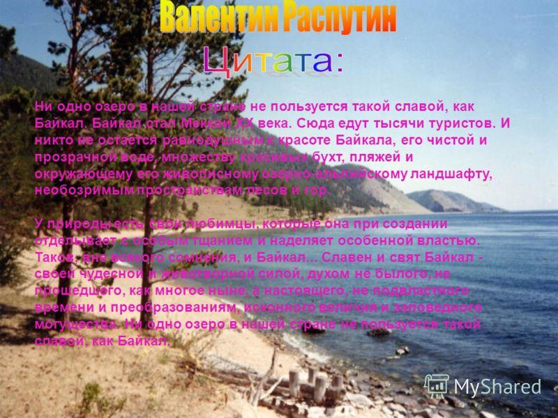 Ни одно озеро в нашей стране не пользуется такой славой, как Байкал. Байкал стал Меккой ХХ века. Сюда едут тысячи туристов. И никто не остается равнодушным к красоте Байкала, его чистой и прозрачной воде, множеству красивых бухт, пляжей и окружающему
