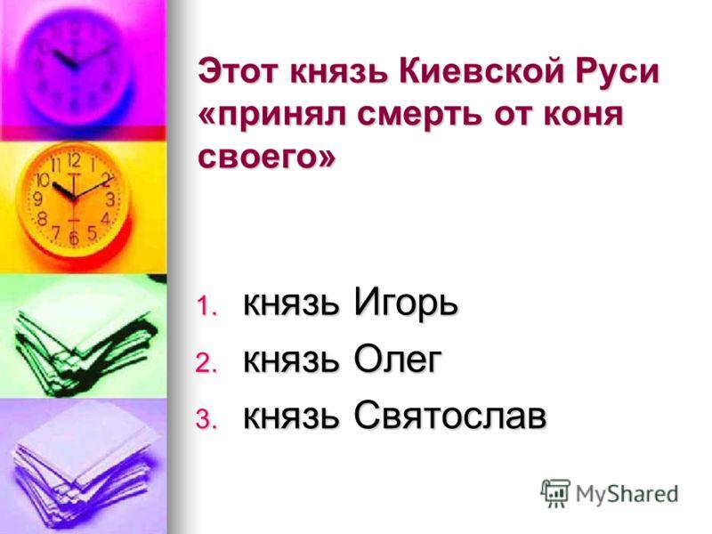 Этот князь Киевской Руси «принял смерть от коня своего» 1. князь Игорь 2. князь Олег 3. князь Святослав