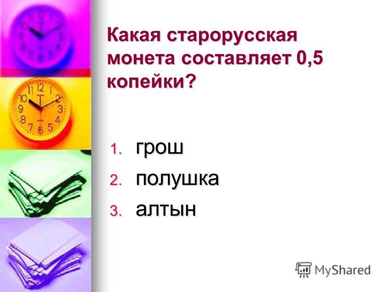 Какая старорусская монета составляет 0,5 копейки? 1. грош 2. полушка 3. алтын