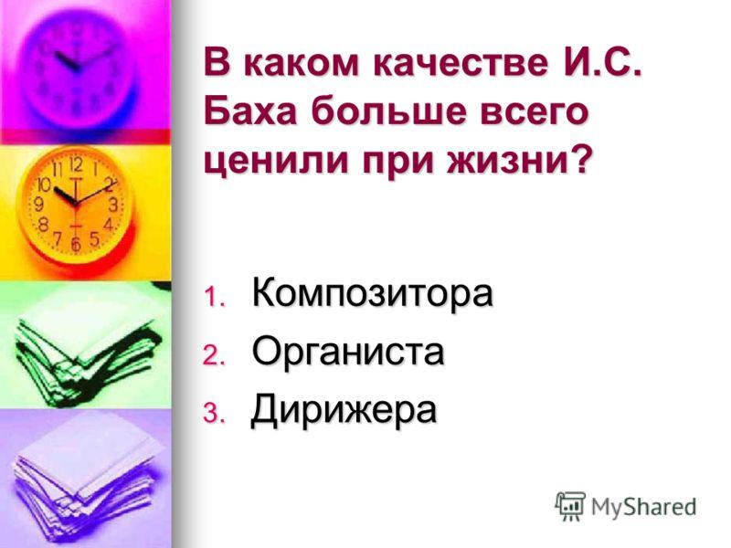 В каком качестве И.С. Баха больше всего ценили при жизни? 1. Композитора 2. Органиста 3. Дирижера
