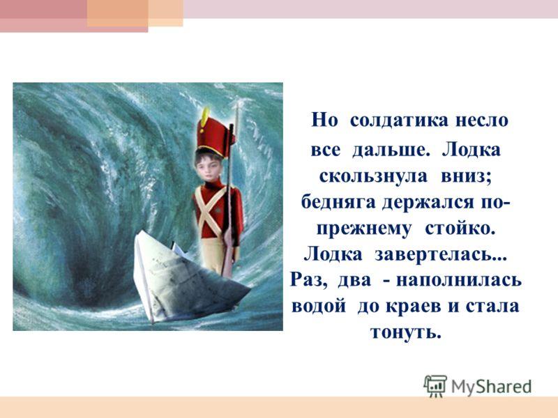 Но солдатика несло все дальше. Лодка скользнула вниз; бедняга держался по- прежнему стойко. Лодка завертелась... Раз, два - наполнилась водой до краев и стала тонуть.