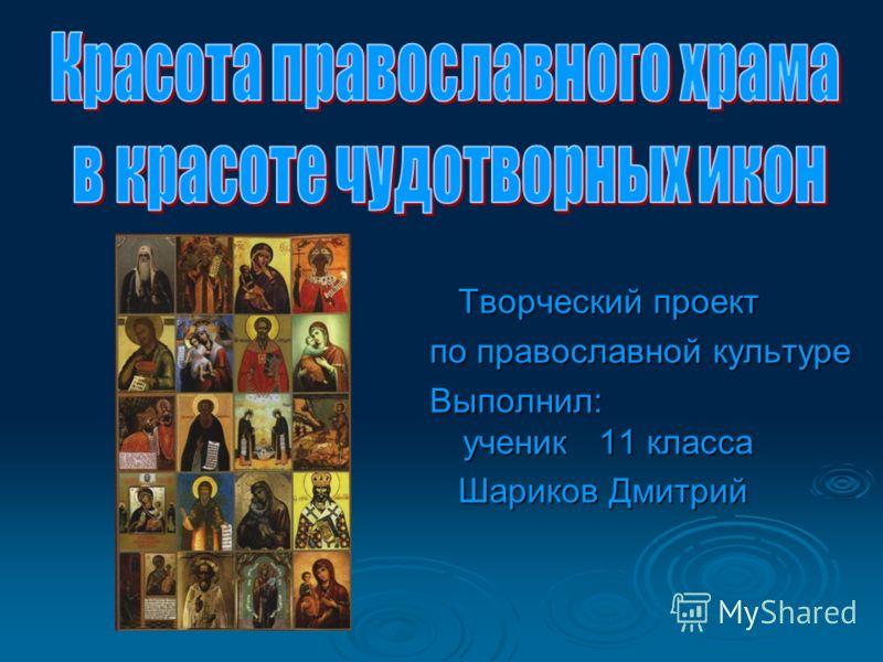 Творческий проект Творческий проект по православной культуре Выполнил: ученик 11 класса Шариков Дмитрий Шариков Дмитрий