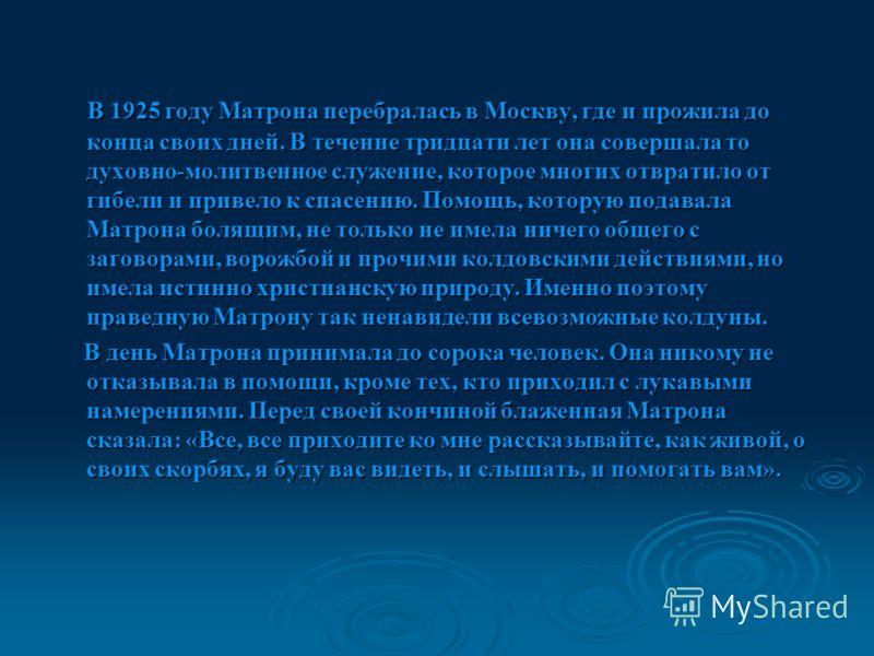 В 1925 году Матрона перебралась в Москву, где и прожила до конца своих дней. В течение тридцати лет она совершала то духовно-молитвенное служение, которое многих отвратило от гибели и привело к спасению. Помощь, которую подавала Матрона болящим, не т