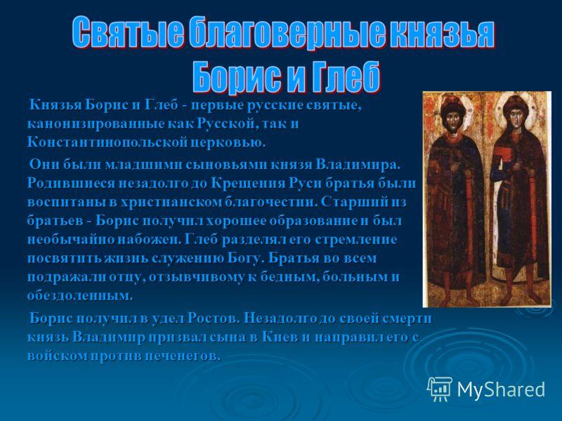 Князья Борис и Глеб - первые русские святые, канонизированные как Русской, так и Константинопольской церковью. Князья Борис и Глеб - первые русские святые, канонизированные как Русской, так и Константинопольской церковью. Они были младшими сыновьями