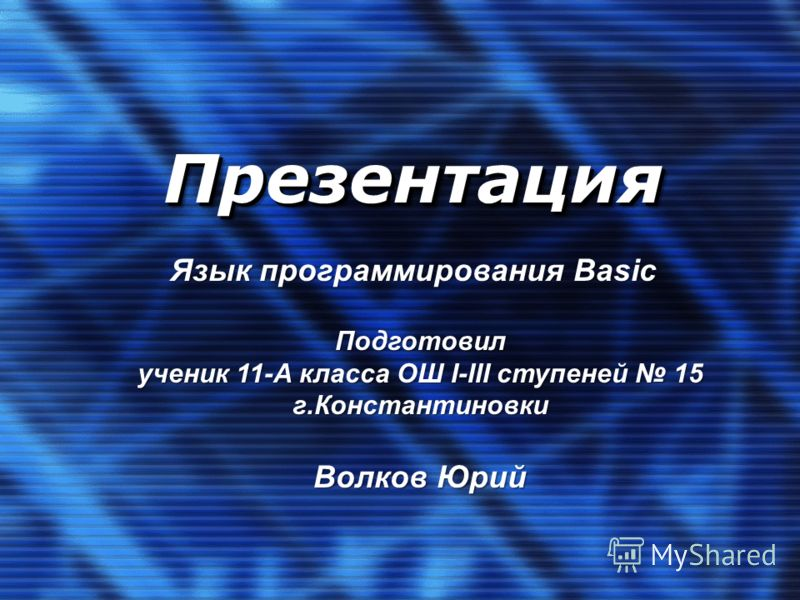 ПрезентацияПрезентация Язык программирования Basic Подготовил ученик 11-А класса ОШ I-III ступеней 15 г.Константиновки Волков Юрий