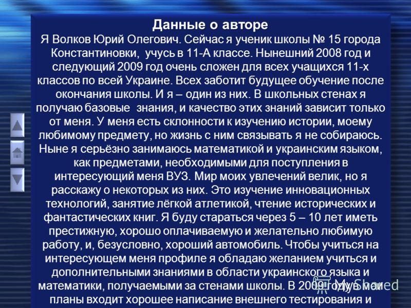 Данные о авторе Данные о авторе Я Волков Юрий Олегович. Сейчас я ученик школы 15 города Константиновки, учусь в 11-А классе. Нынешний 2008 год и следующий 2009 год очень сложен для всех учащихся 11-х классов по всей Украине. Всех заботит будущее обуч