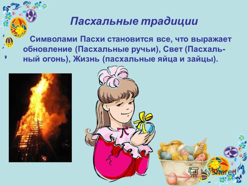 Пасхальные традиции Символами Пасхи становится все, что выражает обновление (Пасхальные ручьи), Свет (Пасхаль- ный огонь), Жизнь (пасхальные яйца и зайцы).