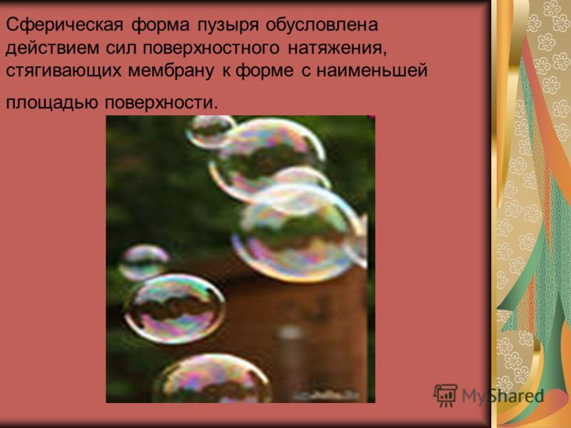 Сферическая форма пузыря обусловлена действием сил поверхностного натяжения, стягивающих мембрану к форме с наименьшей площадью поверхности.