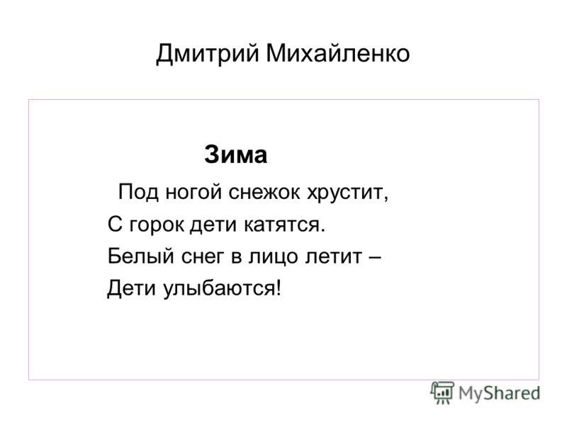 Дмитрий Михайленко Зима Под ногой снежок хрустит, С горок дети катятся. Белый снег в лицо летит – Дети улыбаются!