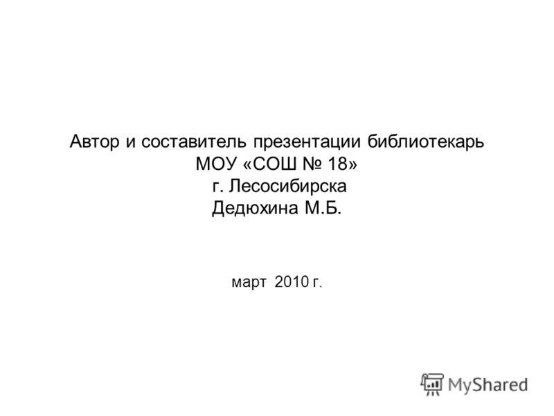 Автор и составитель презентации библиотекарь МОУ «СОШ 18» г. Лесосибирска Дедюхина М.Б. март 2010 г.