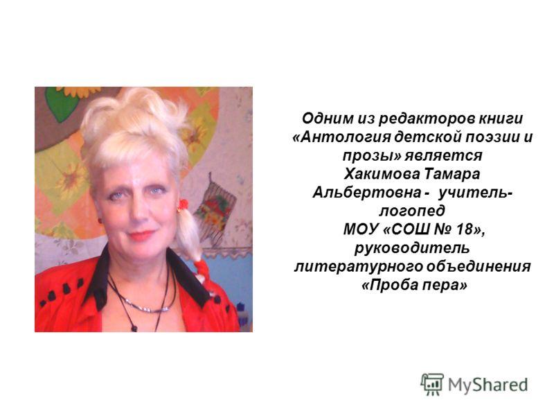 Одним из редакторов книги «Антология детской поэзии и прозы» является Хакимова Тамара Альбертовна - учитель- логопед МОУ «СОШ 18», руководитель литературного объединения «Проба пера»