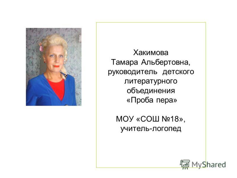 Хакимова Тамара Альбертовна, руководитель детского литературного объединения «Проба пера» МОУ «СОШ 18», учитель-логопед