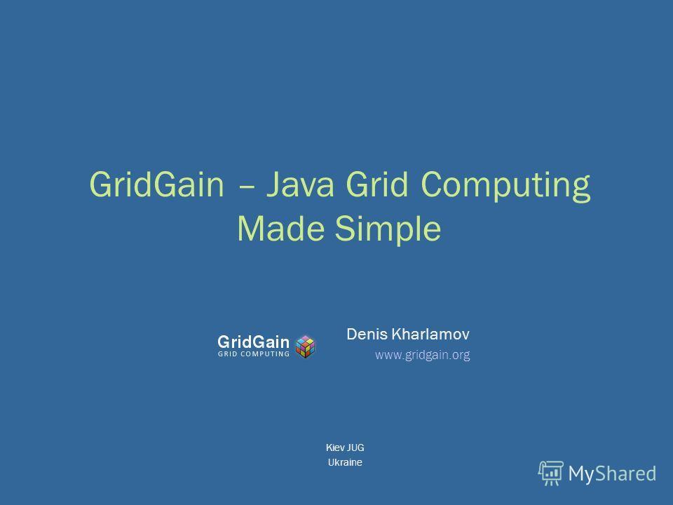 GridGain – Java Grid Computing Made Simple Denis Kharlamov www.gridgain.org Kiev JUG Ukraine