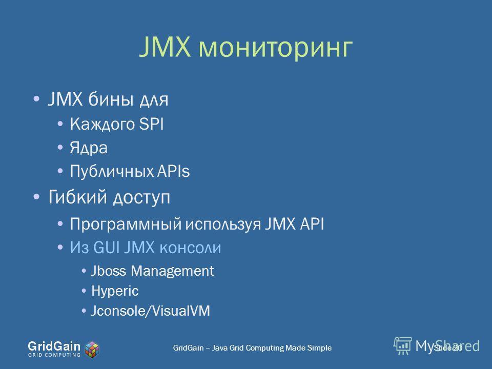JMX мониторинг JMX бины для Каждого SPI Ядра Публичных APIs Гибкий доступ Программный используя JMX API Из GUI JMX консоли Jboss Management Hyperic Jconsole/VisualVM Slide 20GridGain – Java Grid Computing Made Simple