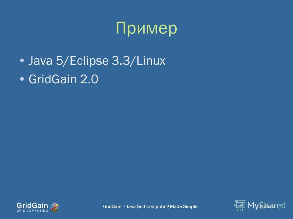 Пример Java 5/Eclipse 3.3/Linux GridGain 2.0 GridGain – Java Grid Computing Made SimpleSlide 22