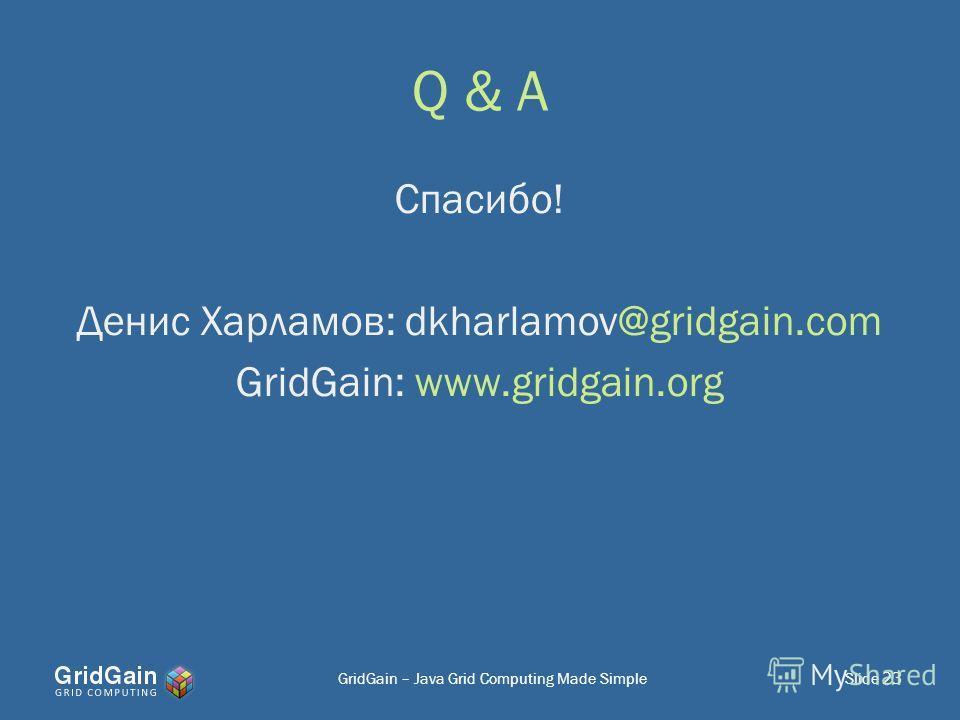 Q & A Slide 23 Спасибо! Денис Харламов: dkharlamov@gridgain.com GridGain: www.gridgain.org GridGain – Java Grid Computing Made Simple