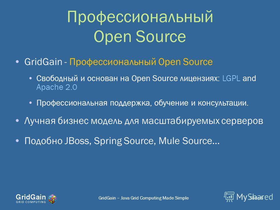 Профессиональный Open Source GridGain - Профессиональный Open Source Свободный и основан на Open Source лицензиях: LGPL and Apache 2.0 Профессиональная поддержка, обучение и консультации. Лучная бизнес модель для масштабируемых серверов Подобно JBoss