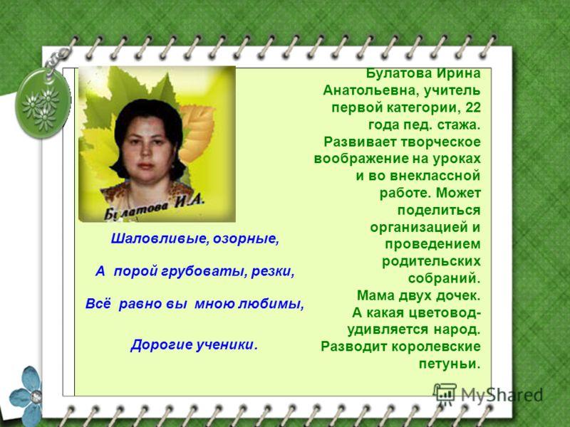 Булатова Ирина Анатольевна, учитель первой категории, 22 года пед. стажа. Развивает творческое воображение на уроках и во внеклассной работе. Может поделиться организацией и проведением родительских собраний. Мама двух дочек. А какая цветовод- удивля