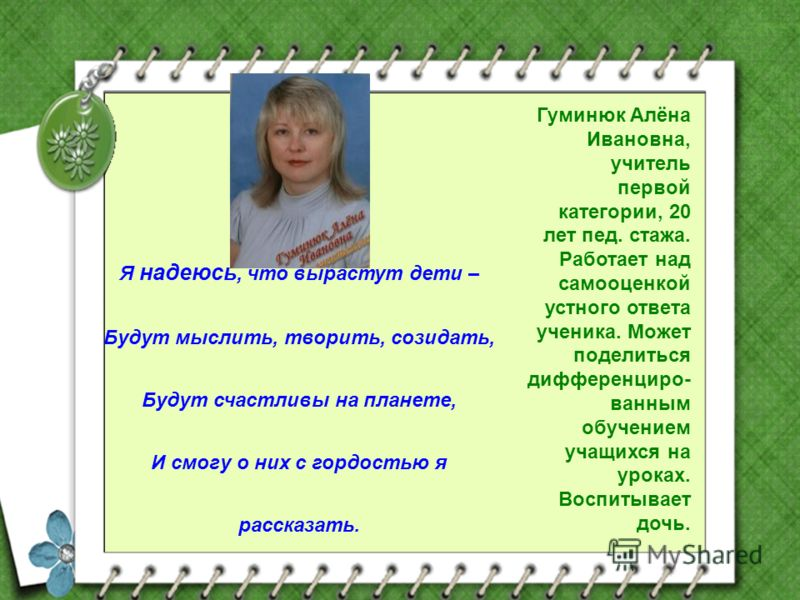 Гуминюк Алёна Ивановна, учитель первой категории, 20 лет пед. стажа. Работает над самооценкой устного ответа ученика. Может поделиться дифференциро- ванным обучением учащихся на уроках. Воспитывает дочь. Я надеюсь, что вырастут дети – Будут мыслить,