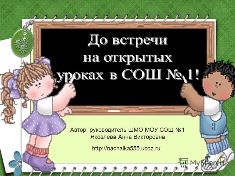 Автор: руководитель ШМО МОУ СОШ 1 Яковлева Анна Викторовна http://nachalka555.ucoz.ru