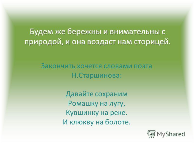 Закончить хочется словами поэта Н.Старшинова: Давайте сохраним Ромашку на лугу, Кувшинку на реке. И клюкву на болоте.
