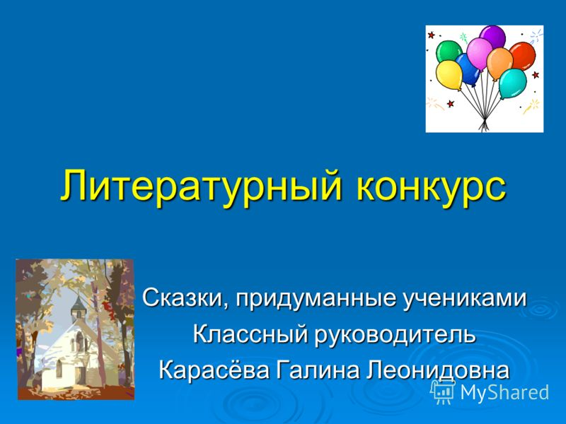 Литературный конкурс Сказки, придуманные учениками Классный руководитель Карасёва Галина Леонидовна